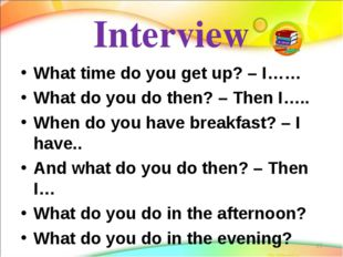 Interview What time do you get up? – I…… What do you do then? – Then I….. Whe