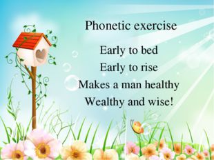 Phonetic exercise Early to bed Early to rise Makes a man healthy Wealthy and
