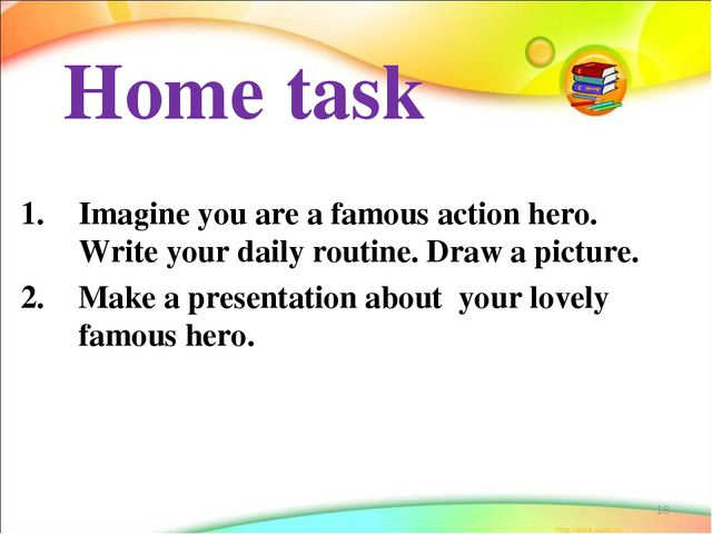 Home task Imagine you are a famous action hero. Write your daily routine. Dra...