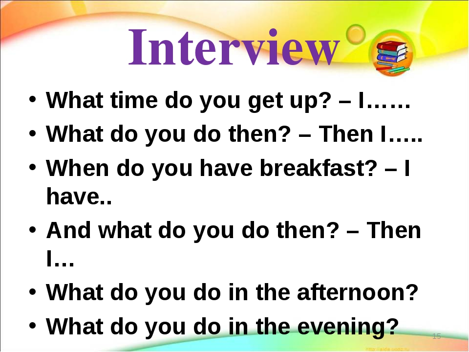 Interview What time do you get up? – I…… What do you do then? – Then I….. Whe...