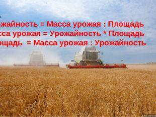 Вывод: Урожайность = Масса урожая : Площадь Масса урожая = Урожайность * Площ