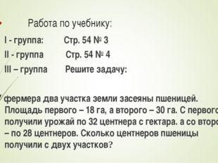 Работа по учебнику: I - группа: Стр. 54 № 3 II - группа Стр. 54 № 4 III – гру
