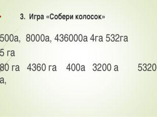 3. Игра «Собери колосок» 500а, 8000а, 436000а 4га 532га 5 га 80 гa 4360 га 40