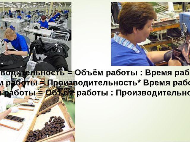Производительность = Объём работы : Время работы Объём работы = Производител...