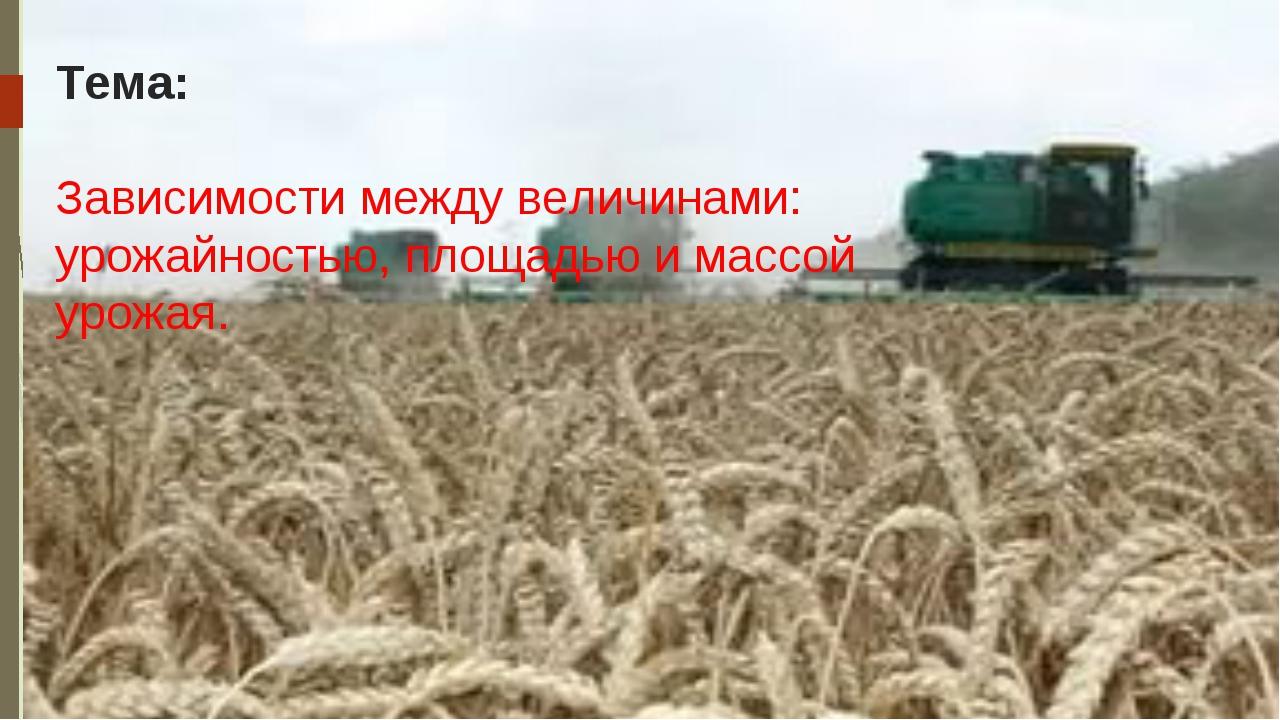 Тема: Зависимости между величинами: урожайностью, площадью и массой урожая.