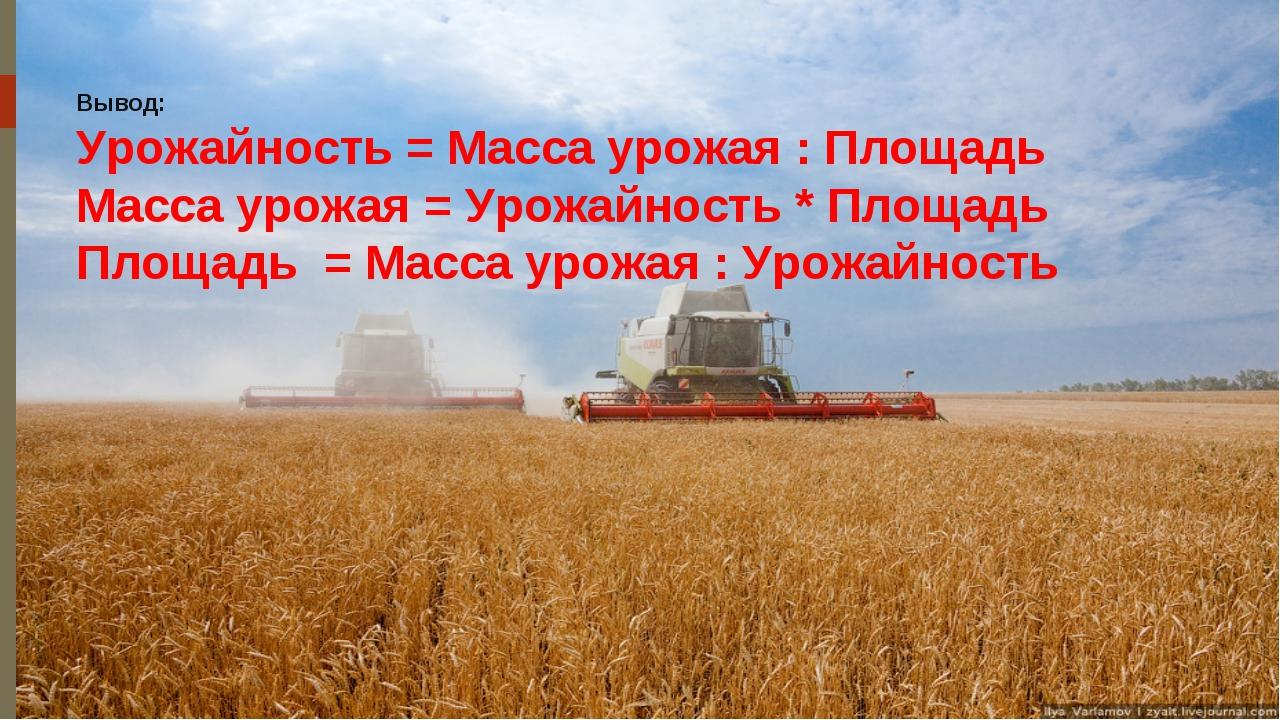 Вывод: Урожайность = Масса урожая : Площадь Масса урожая = Урожайность * Площ...