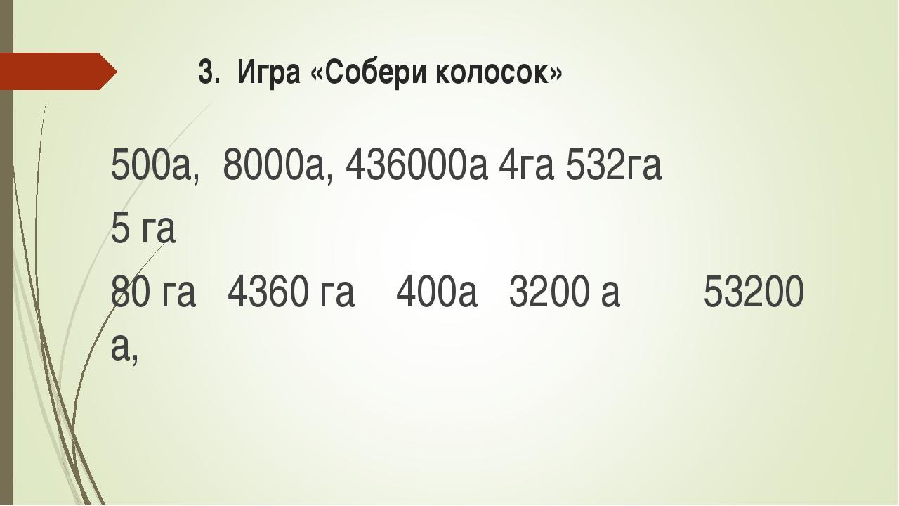 3. Игра «Собери колосок» 500а, 8000а, 436000а 4га 532га 5 га 80 гa 4360 га 40...