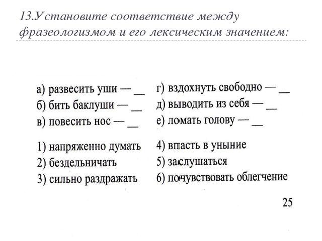 13.Установите соответствие между фразеологизмом и его лексическим значением: