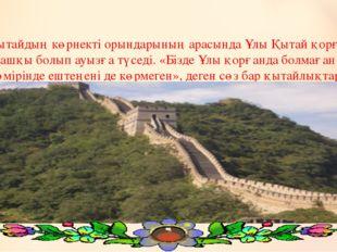 Қытайдың көрнекті орындарының арасында Ұлы Қытай қорғаны алғашқы болып ауызға
