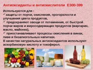 Антиоксиданты и антиокислители Е300-399 Используются для : защиты от порчи, о