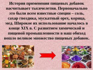 История применения пищевых добавок насчитывает тысячелетия. Первоначально это
