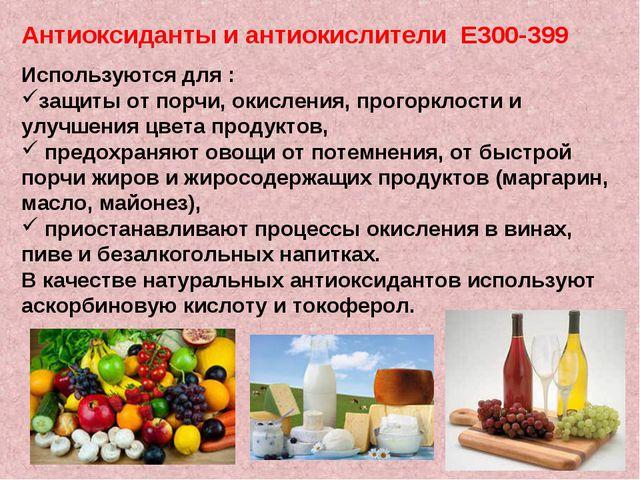 Антиоксиданты и антиокислители Е300-399 Используются для : защиты от порчи, о...