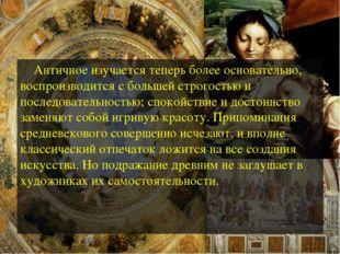 Античное изучается теперь более основательно, воспроизводится с большей стро