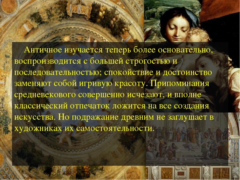 Античное изучается теперь более основательно, воспроизводится с большей стро...