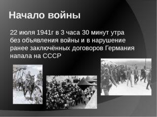 Начало войны 22 июля 1941г в 3 часа 30 минут утра без объявления войны и в на