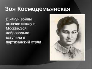 Зоя Космодемьянская В канун войны окончив школу в Москве,Зоя добровольно всту