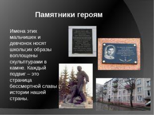 Памятники героям Имена этих мальчишек и девчонок носят школы;их образы вопло