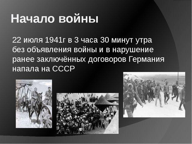 Начало войны 22 июля 1941г в 3 часа 30 минут утра без объявления войны и в на...
