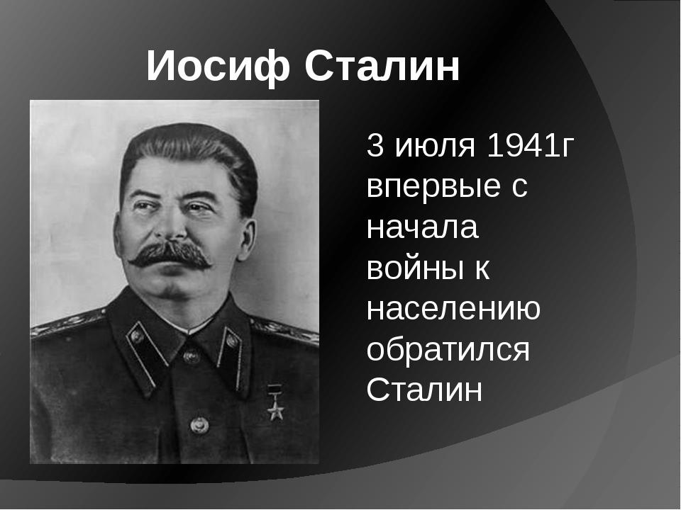 Иосиф Сталин 3 июля 1941г впервые с начала войны к населению обратился Сталин