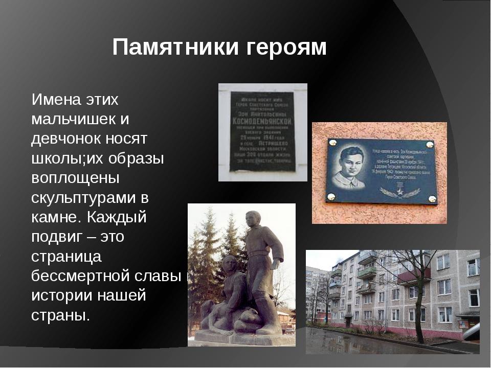 Памятники героям Имена этих мальчишек и девчонок носят школы;их образы вопло...