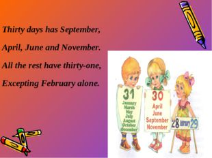 Thirty days has September, April, June and November. All the rest have thirt