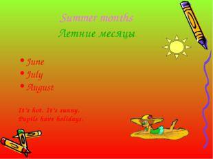 Summer months Летние месяцы June July August It's hot. It's sunny. Pupils hav