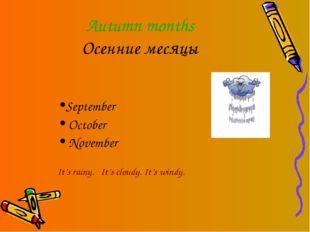 Autumn months Осенние месяцы September October November It's rainy. It's clou