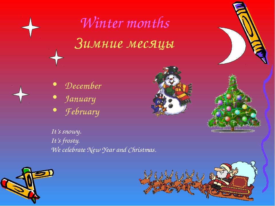 Winter months Зимние месяцы December January February It's snowy. It's frosty...