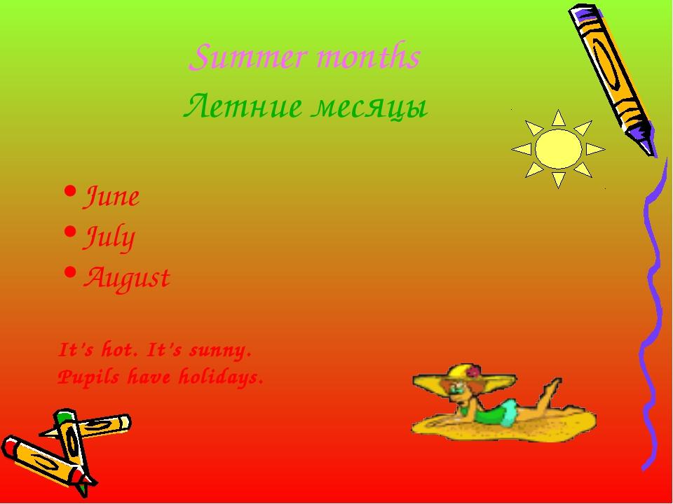 Summer months Летние месяцы June July August It's hot. It's sunny. Pupils hav...