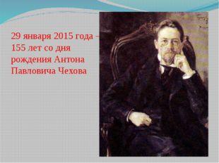 29 января 2015 года – 155 лет со дня рождения Антона Павловича Чехова