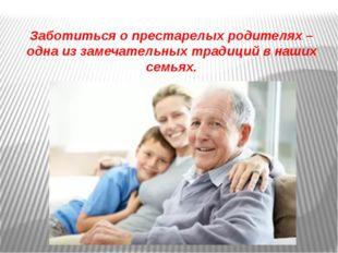 Заботиться о престарелых родителях – одна из замечательных традиций в наших с