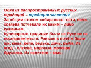 Одна из распространённых русских традиций – традиция застолья. За общим столо
