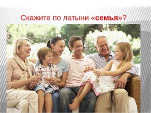 Скажите по латыни «семья»?