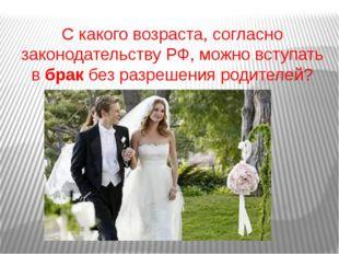 С какого возраста, согласно законодательству РФ, можно вступать вбракбез ра