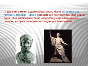 У древних римлян в доме обязательны были скульптурные портреты предков – лар