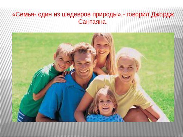 «Семья- один из шедевров природы»,- говорил Джордж Сантаяна.