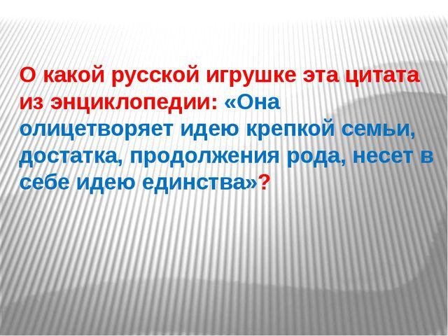 О какой русской игрушке эта цитата из энциклопедии: «Она олицетворяет идею кр...