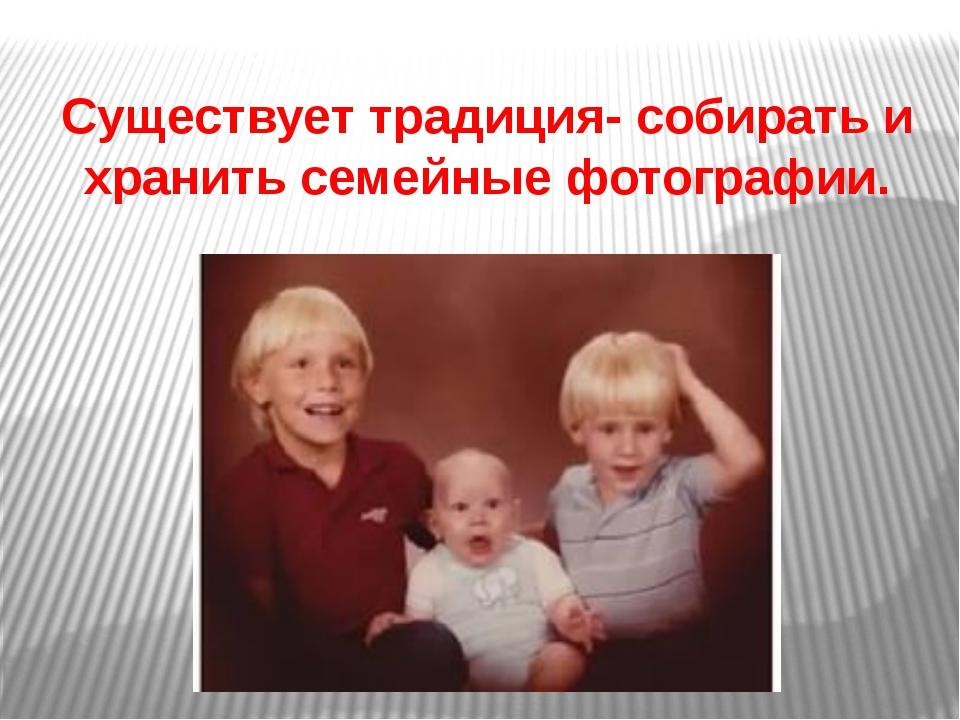 Существует традиция- собирать и хранить семейные фотографии.