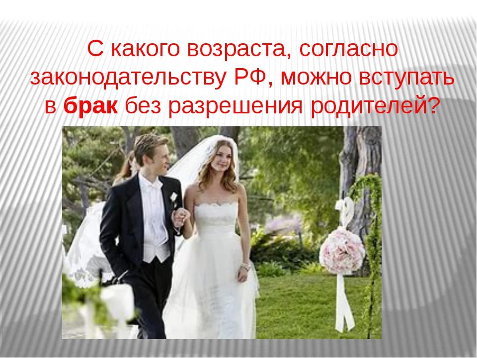С какого возраста, согласно законодательству РФ, можно вступать вбракбез ра...
