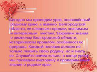 Сегодня мы проводим урок, посвящённый родному краю, а именно Белгородской о