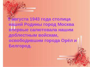 5 августа 1943 года столица нашей Родины город Москва впервые салютовала наш