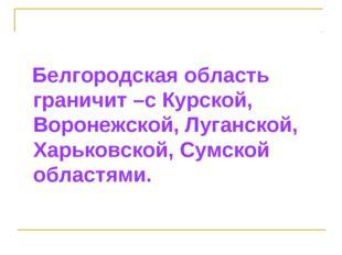 Белгородская область граничит –с Курской, Воронежской, Луганской, Харьковско