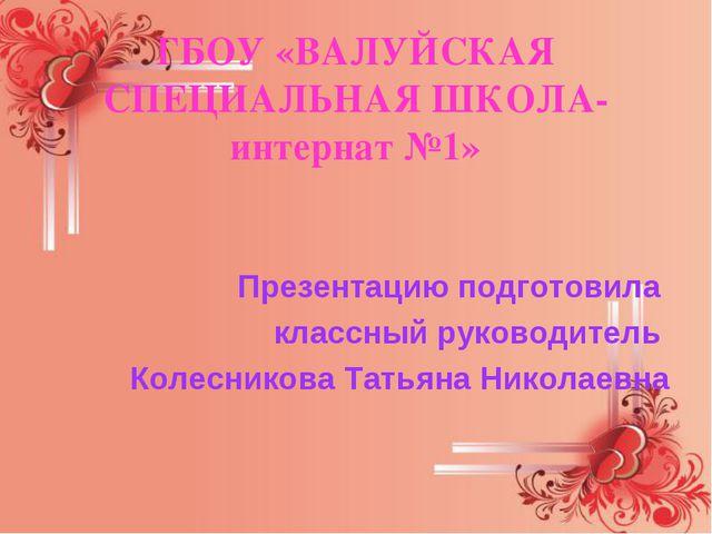 ГБОУ «ВАЛУЙСКАЯ СПЕЦИАЛЬНАЯ ШКОЛА-интернат №1» Презентацию подготовила классн...