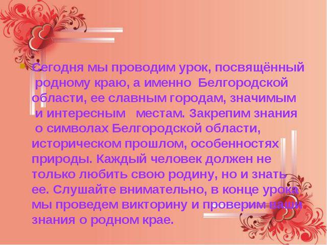 Сегодня мы проводим урок, посвящённый родному краю, а именно Белгородской о...