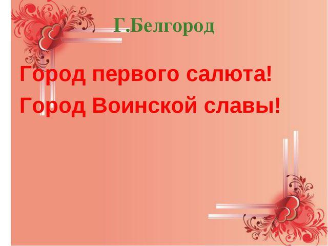 Г.Белгород Город первого салюта! Город Воинской славы!