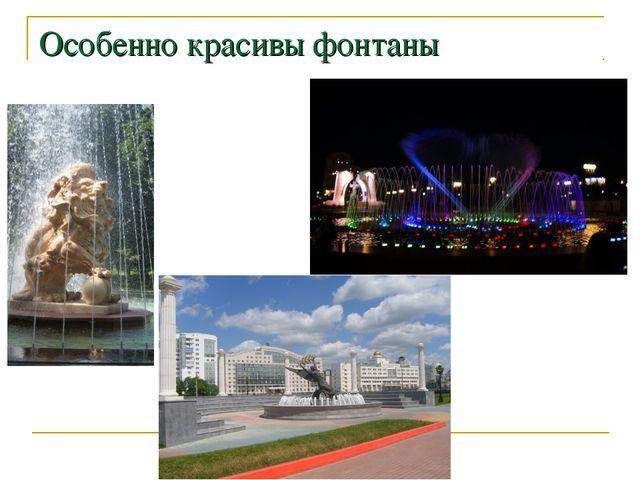 Особенно красивы фонтаны