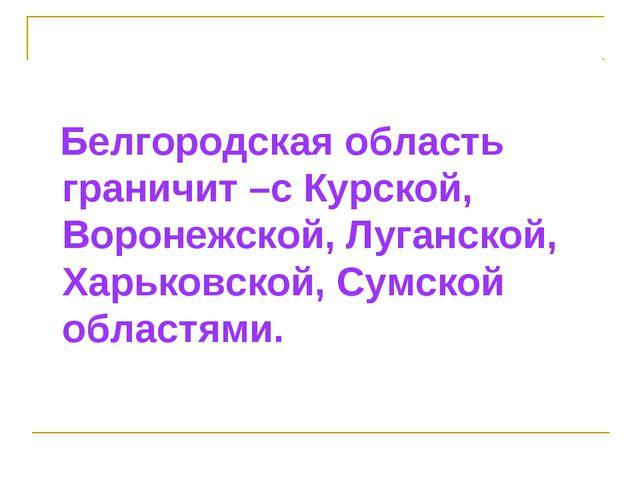 Белгородская область граничит –с Курской, Воронежской, Луганской, Харьковско...
