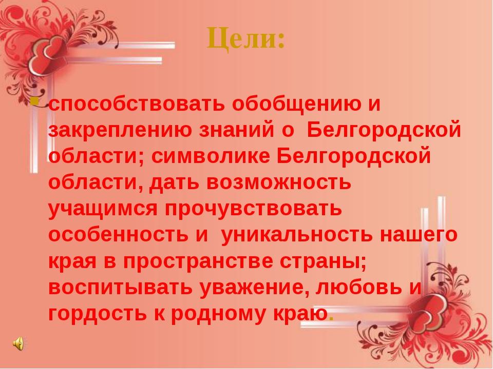 Цели: способствовать обобщению и закреплению знаний о Белгородской области;...