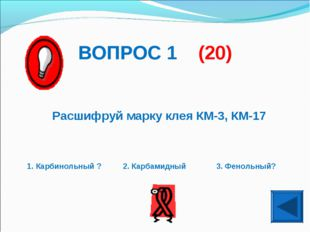 ВОПРОС 1 (20) Расшифруй марку клея КМ-3, КМ-17 1. Карбинольный ? 2. Карбамидн