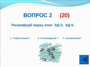 ВОПРОС 2 (20) Расшифруй марку клея ЭД-5, ЭД-6 1. Глифталевый ? 2. Полиамидный